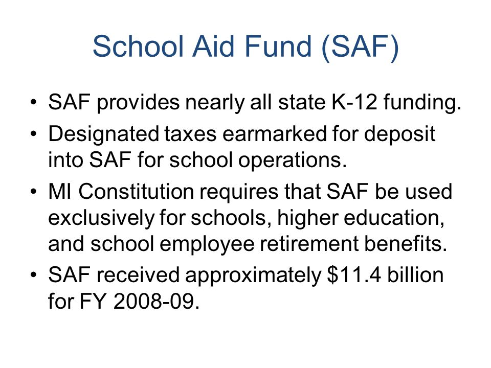 School Aid Fund (SAF) SAF provides nearly all state K-12 funding.