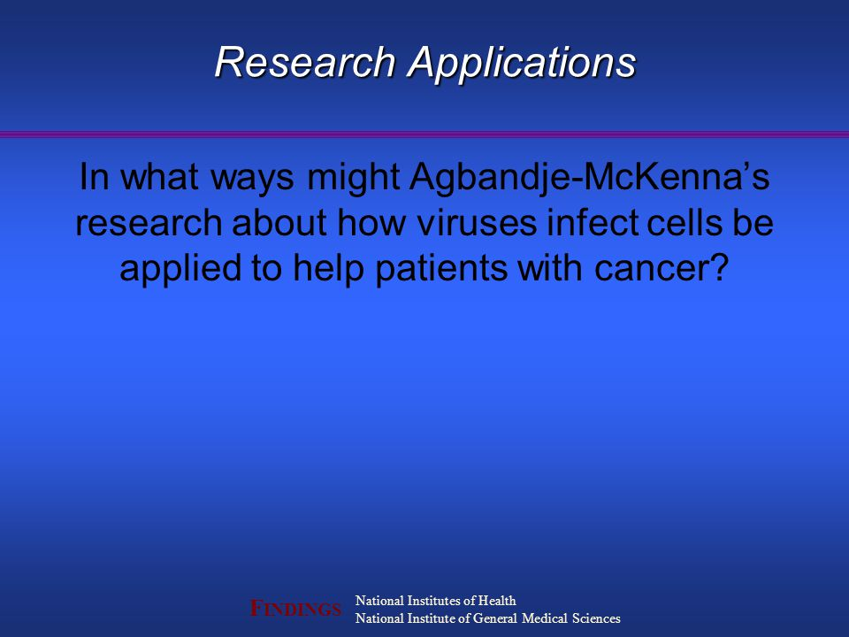 F INDINGS National Institutes of Health National Institute of General Medical Sciences Research Applications In what ways might Agbandje-McKenna's research about how viruses infect cells be applied to help patients with cancer?