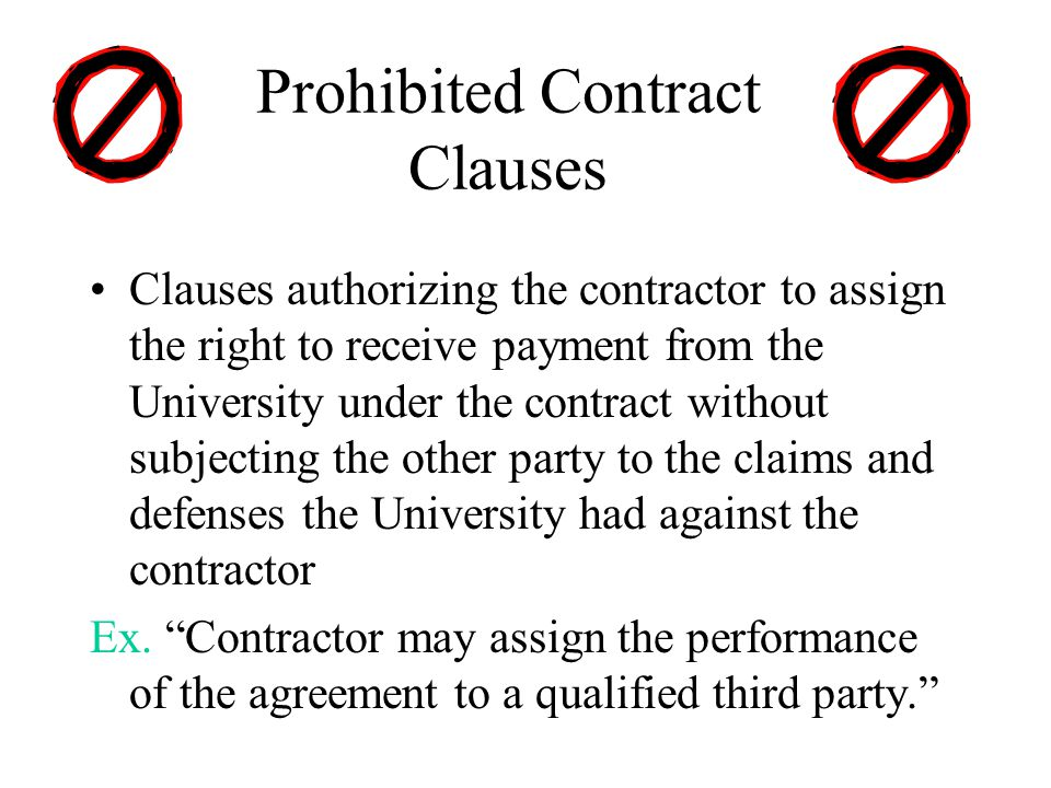 Prohibited Contract Clauses Clauses authorizing the contractor to assign the right to receive payment from the University under the contract without subjecting the other party to the claims and defenses the University had against the contractor Ex.