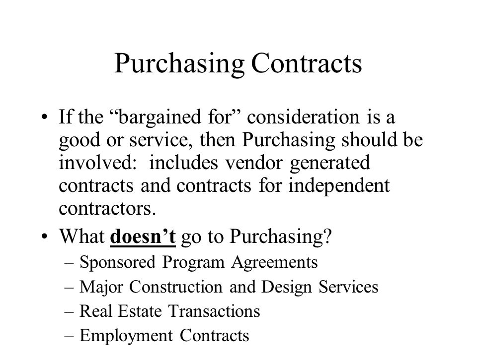 Purchasing Contracts If the bargained for consideration is a good or service, then Purchasing should be involved: includes vendor generated contracts and contracts for independent contractors.