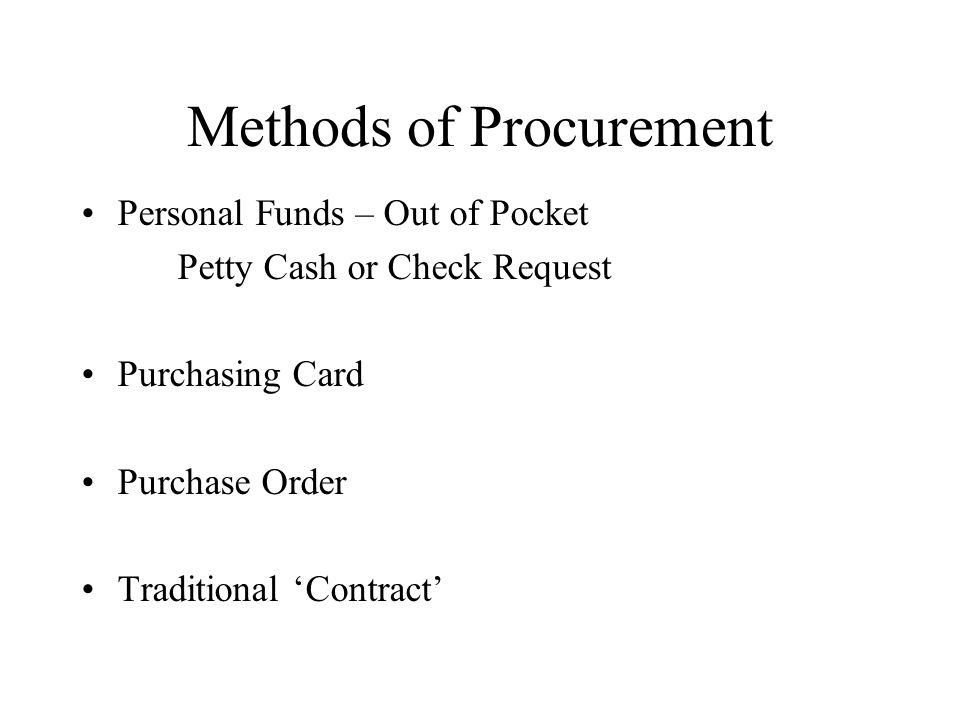 Methods of Procurement Personal Funds – Out of Pocket Petty Cash or Check Request Purchasing Card Purchase Order Traditional 'Contract'