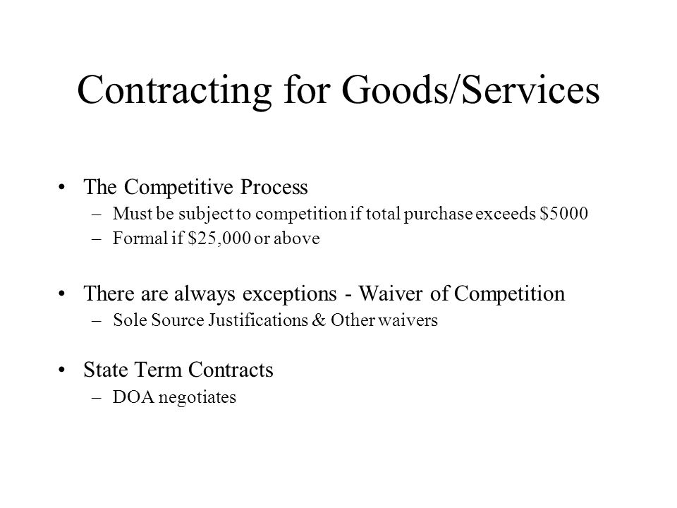 Contracting for Goods/Services The Competitive Process –Must be subject to competition if total purchase exceeds $5000 –Formal if $25,000 or above There are always exceptions - Waiver of Competition –Sole Source Justifications & Other waivers State Term Contracts –DOA negotiates