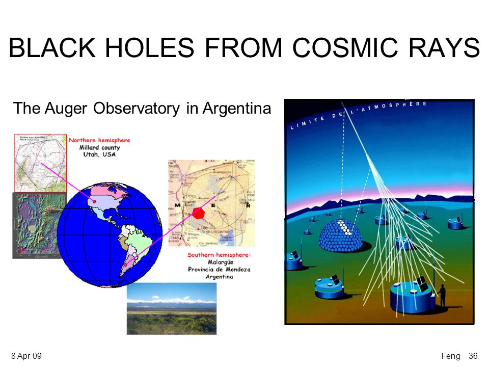 8 Apr 09 BLACK HOLES FROM COSMIC RAYS The Auger Observatory in Argentina Feng 36