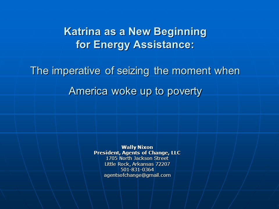 Katrina as a New Beginning for Energy Assistance: The imperative of seizing the moment when America woke up to poverty Wally Nixon President, Agents of Change, LLC 1705 North Jackson Street Little Rock, Arkansas 72207 501-831-0364agentsofchange@gmail.com
