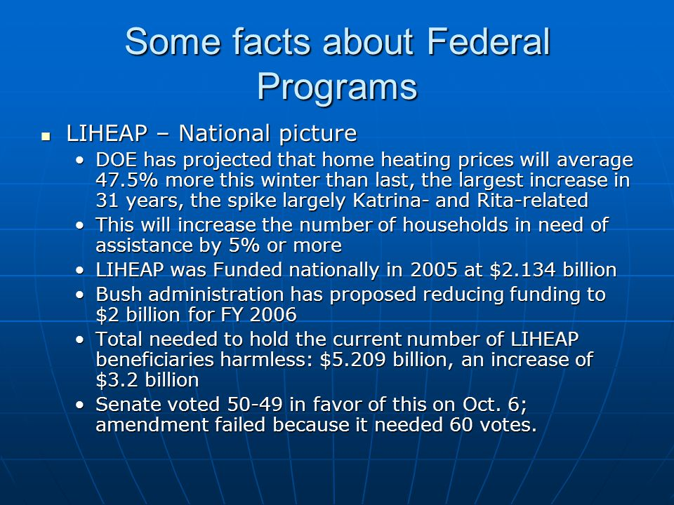 Some facts about Federal Programs LIHEAP – National picture LIHEAP – National picture DOE has projected that home heating prices will average 47.5% more this winter than last, the largest increase in 31 years, the spike largely Katrina- and Rita-relatedDOE has projected that home heating prices will average 47.5% more this winter than last, the largest increase in 31 years, the spike largely Katrina- and Rita-related This will increase the number of households in need of assistance by 5% or moreThis will increase the number of households in need of assistance by 5% or more LIHEAP was Funded nationally in 2005 at $2.134 billionLIHEAP was Funded nationally in 2005 at $2.134 billion Bush administration has proposed reducing funding to $2 billion for FY 2006Bush administration has proposed reducing funding to $2 billion for FY 2006 Total needed to hold the current number of LIHEAP beneficiaries harmless: $5.209 billion, an increase of $3.2 billionTotal needed to hold the current number of LIHEAP beneficiaries harmless: $5.209 billion, an increase of $3.2 billion Senate voted 50-49 in favor of this on Oct.