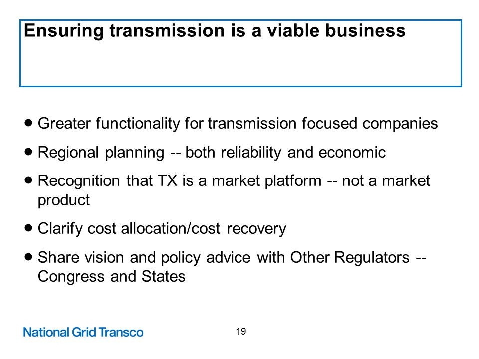 19 Ensuring transmission is a viable business  Greater functionality for transmission focused companies  Regional planning -- both reliability and economic  Recognition that TX is a market platform -- not a market product  Clarify cost allocation/cost recovery  Share vision and policy advice with Other Regulators -- Congress and States