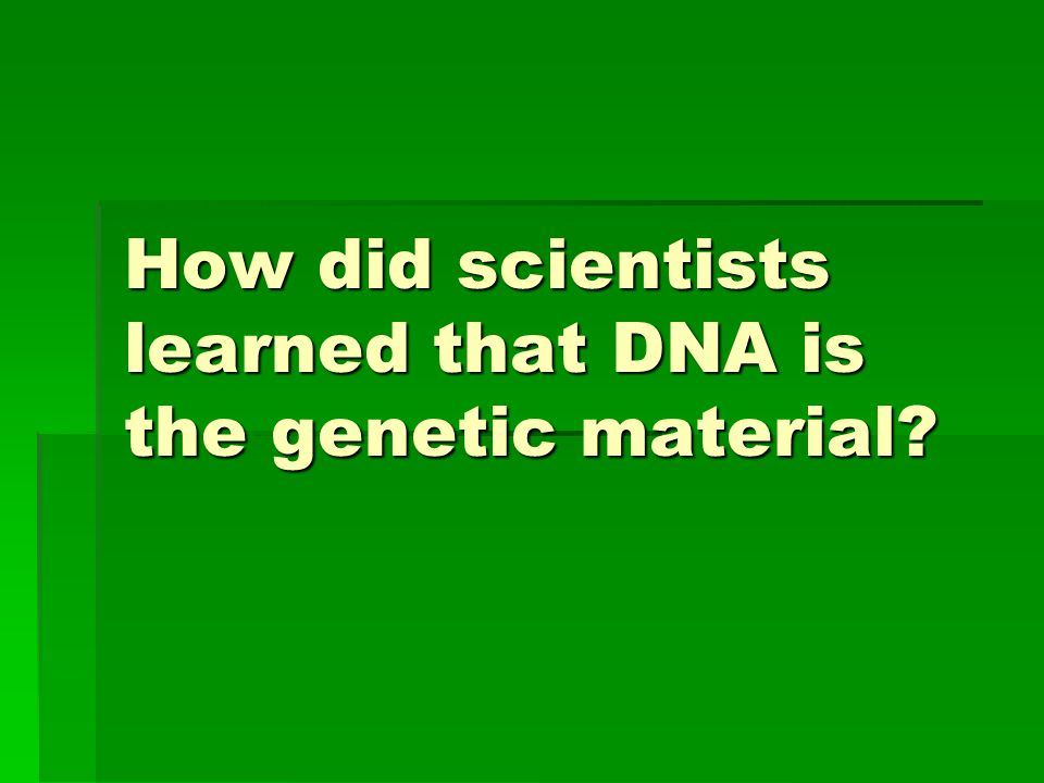Genes are Made of DNA  Griffin's experiment (1928)  Avery's experiment (1944)  Hershey and Chase experiment (1952)
