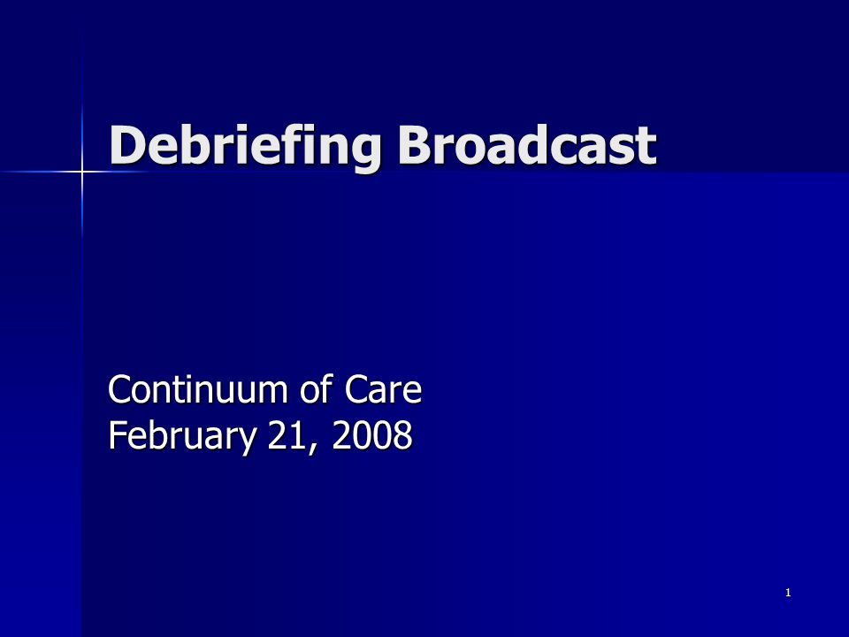 1 Debriefing Broadcast Continuum of Care February 21, 2008