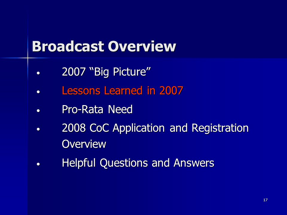 17 Broadcast Overview 2007 Big Picture 2007 Big Picture Lessons Learned in 2007 Lessons Learned in 2007 Pro-Rata Need Pro-Rata Need 2008 CoC Application and Registration Overview 2008 CoC Application and Registration Overview Helpful Questions and Answers Helpful Questions and Answers