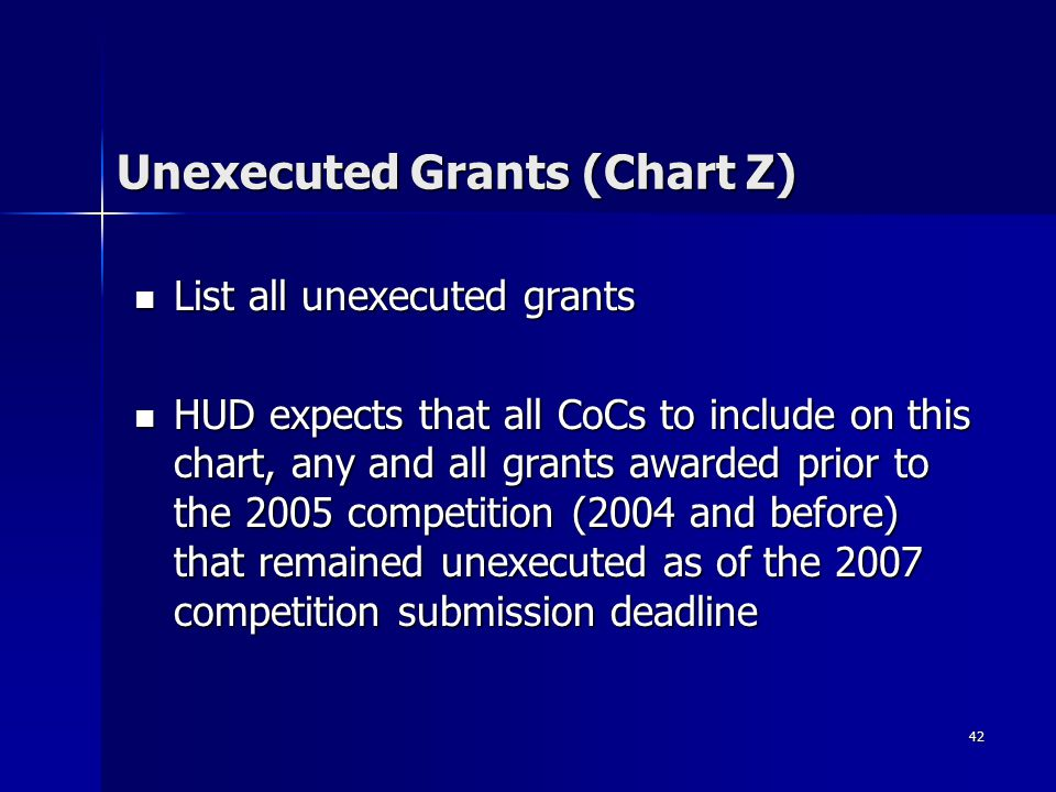42 Unexecuted Grants (Chart Z) List all unexecuted grants List all unexecuted grants HUD expects that all CoCs to include on this chart, any and all grants awarded prior to the 2005 competition (2004 and before) that remained unexecuted as of the 2007 competition submission deadline HUD expects that all CoCs to include on this chart, any and all grants awarded prior to the 2005 competition (2004 and before) that remained unexecuted as of the 2007 competition submission deadline