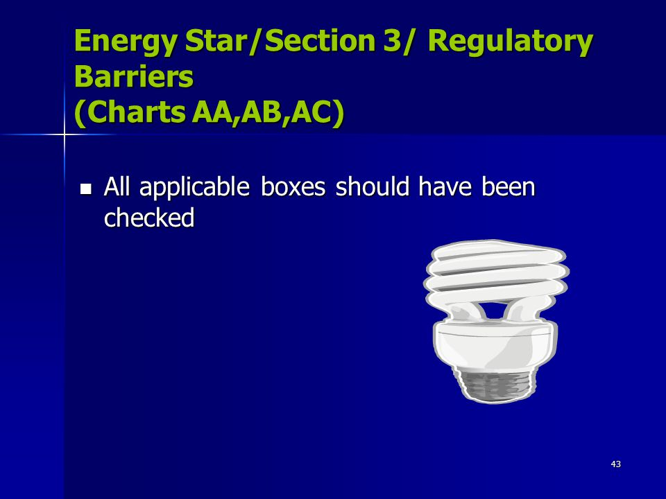 43 Energy Star/Section 3/ Regulatory Barriers (Charts AA,AB,AC) All applicable boxes should have been checked All applicable boxes should have been checked