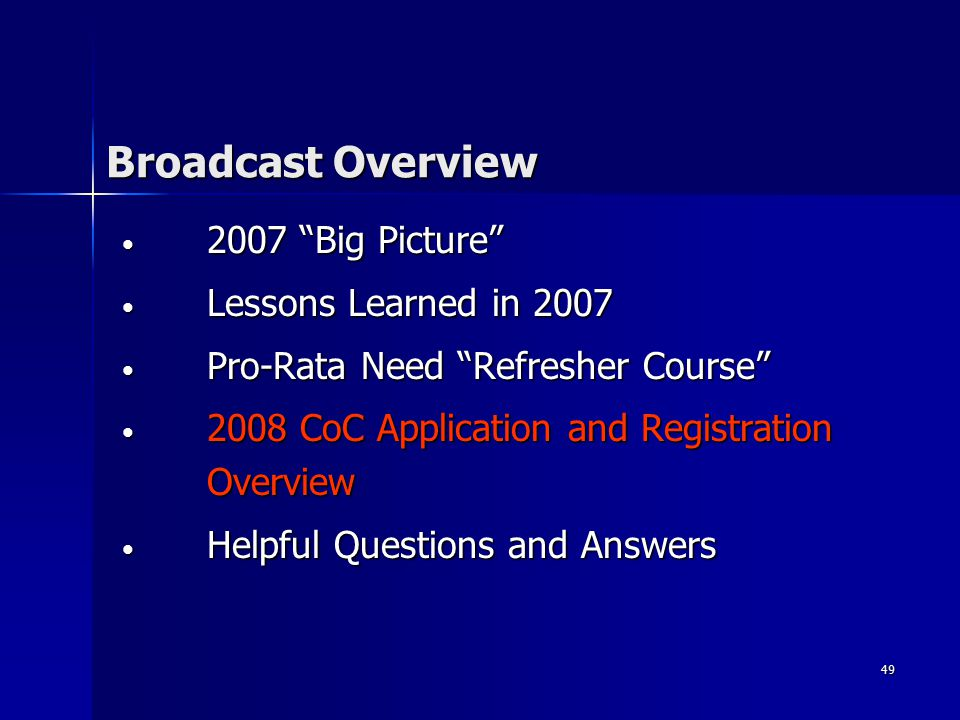 49 Broadcast Overview 2007 Big Picture 2007 Big Picture Lessons Learned in 2007 Lessons Learned in 2007 Pro-Rata Need Refresher Course Pro-Rata Need Refresher Course 2008 CoC Application and Registration Overview 2008 CoC Application and Registration Overview Helpful Questions and Answers Helpful Questions and Answers