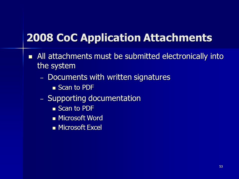 53 2008 CoC Application Attachments All attachments must be submitted electronically into the system All attachments must be submitted electronically into the system – Documents with written signatures Scan to PDF Scan to PDF – Supporting documentation Scan to PDF Scan to PDF Microsoft Word Microsoft Word Microsoft Excel Microsoft Excel