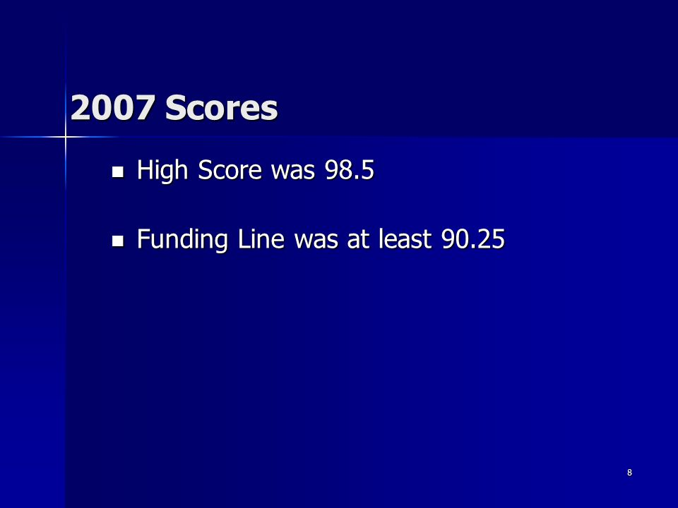 8 2007 Scores High Score was 98.5 High Score was 98.5 Funding Line was at least 90.25 Funding Line was at least 90.25