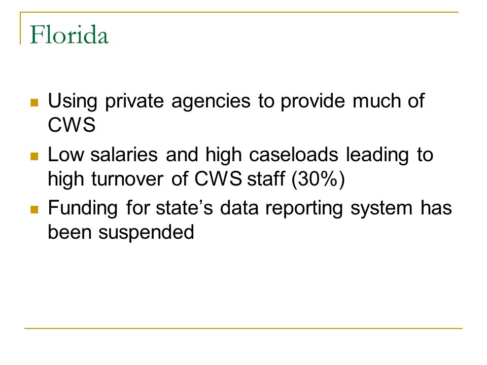 Florida Using private agencies to provide much of CWS Low salaries and high caseloads leading to high turnover of CWS staff (30%) Funding for state's data reporting system has been suspended