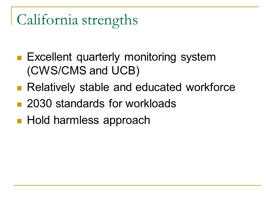 California strengths Excellent quarterly monitoring system (CWS/CMS and UCB) Relatively stable and educated workforce 2030 standards for workloads Hold harmless approach
