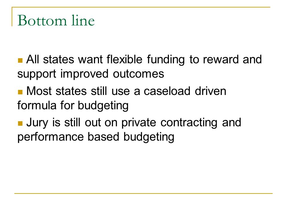 Bottom line All states want flexible funding to reward and support improved outcomes Most states still use a caseload driven formula for budgeting Jur