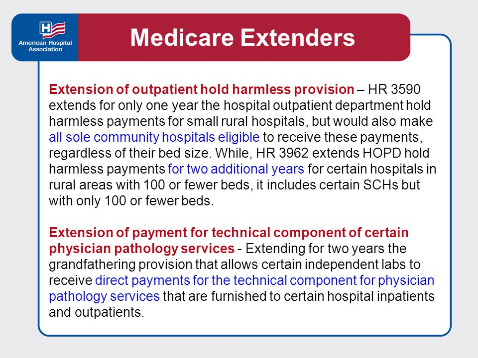 Extension of outpatient hold harmless provision – HR 3590 extends for only one year the hospital outpatient department hold harmless payments for small rural hospitals, but would also make all sole community hospitals eligible to receive these payments, regardless of their bed size.