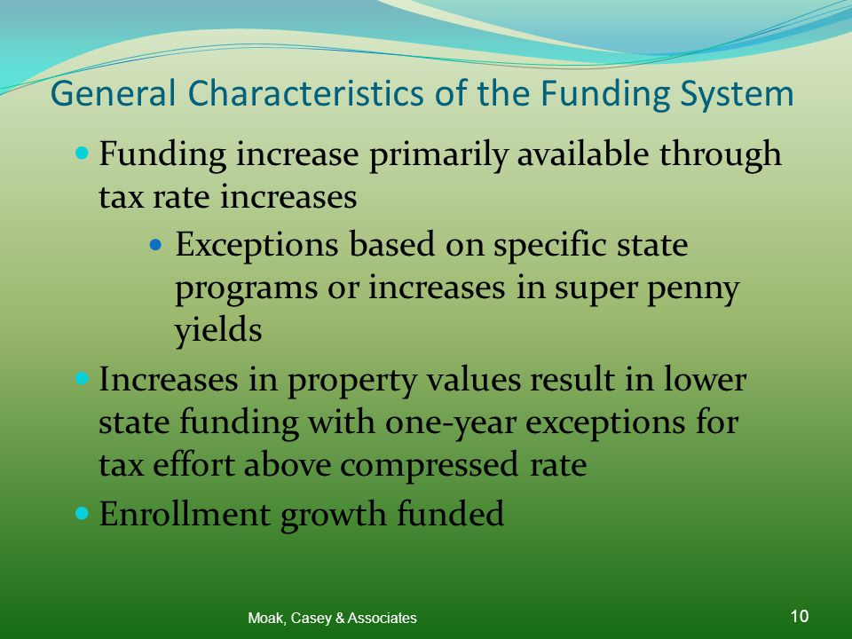 Moak, Casey & Associates 10 General Characteristics of the Funding System Funding increase primarily available through tax rate increases Exceptions based on specific state programs or increases in super penny yields Increases in property values result in lower state funding with one-year exceptions for tax effort above compressed rate Enrollment growth funded