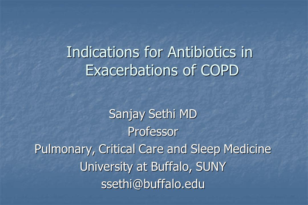 Indications for Antibiotics in Exacerbations of COPD Sanjay Sethi MD Professor Pulmonary, Critical Care and Sleep Medicine University at Buffalo, SUNY ssethi@buffalo.edu