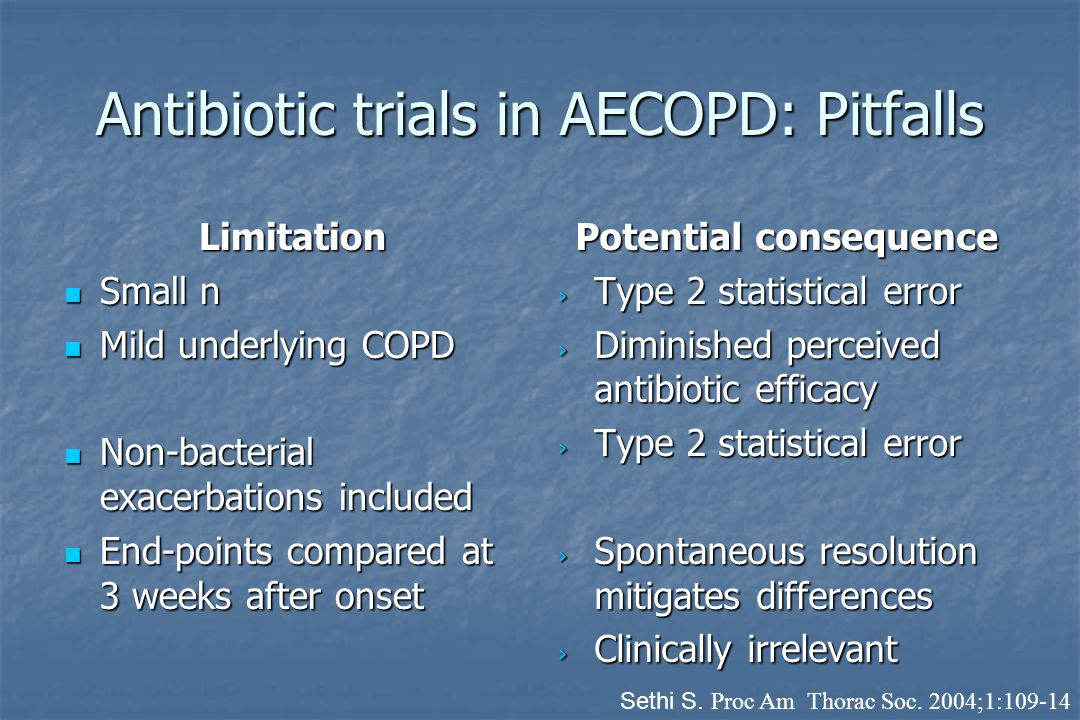 Antibiotic trials in AECOPD: Pitfalls Limitation Small n Small n Mild underlying COPD Mild underlying COPD Non-bacterial exacerbations included Non-bacterial exacerbations included End-points compared at 3 weeks after onset End-points compared at 3 weeks after onset Potential consequence › Type 2 statistical error › Diminished perceived antibiotic efficacy › Type 2 statistical error › Spontaneous resolution mitigates differences › Clinically irrelevant Sethi S.