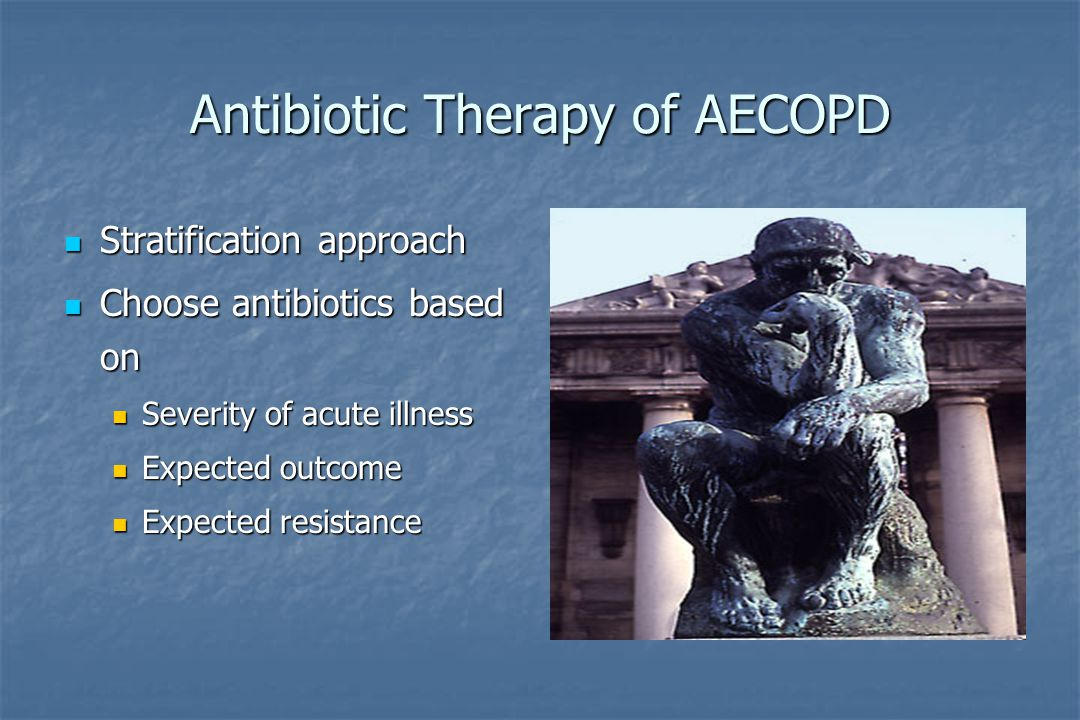 Antibiotic Therapy of AECOPD Stratification approach Stratification approach Choose antibiotics based on Choose antibiotics based on Severity of acute illness Severity of acute illness Expected outcome Expected outcome Expected resistance Expected resistance