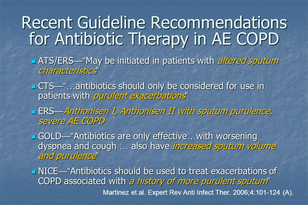 Recent Guideline Recommendations for Antibiotic Therapy in AE COPD ATS/ERS — May be initiated in patients with altered sputum characteristics ATS/ERS — May be initiated in patients with altered sputum characteristics CTS — … antibiotics should only be considered for use in patients with purulent exacerbations CTS — … antibiotics should only be considered for use in patients with purulent exacerbations ERS — Anthonisen I, Anthonisen II with sputum purulence, severe AE COPD ERS — Anthonisen I, Anthonisen II with sputum purulence, severe AE COPD GOLD — Antibiotics are only effective … with worsening dyspnea and cough … also have increased sputum volume and purulence GOLD — Antibiotics are only effective … with worsening dyspnea and cough … also have increased sputum volume and purulence NICE — Antibiotics should be used to treat exacerbations of COPD associated with a history of more purulent sputum NICE — Antibiotics should be used to treat exacerbations of COPD associated with a history of more purulent sputum Martinez et al.