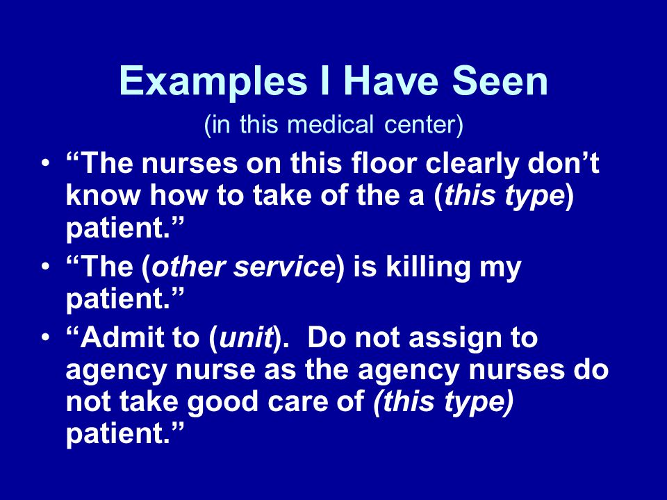 Examples I Have Seen (in this medical center) The nurses on this floor clearly don't know how to take of the a (this type) patient. The (other service) is killing my patient. Admit to (unit).