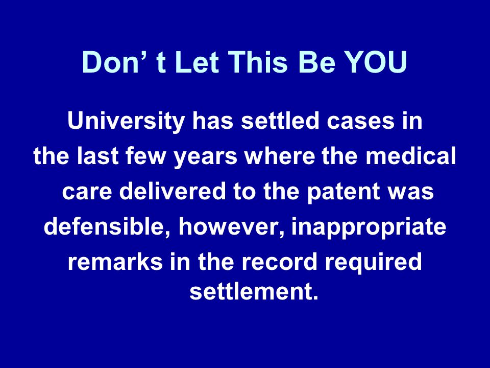 Don' t Let This Be YOU University has settled cases in the last few years where the medical care delivered to the patent was defensible, however, inappropriate remarks in the record required settlement.