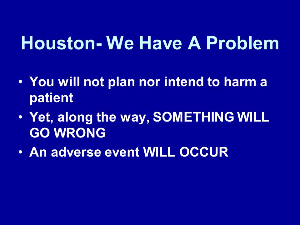 Houston- We Have A Problem You will not plan nor intend to harm a patient Yet, along the way, SOMETHING WILL GO WRONG An adverse event WILL OCCUR