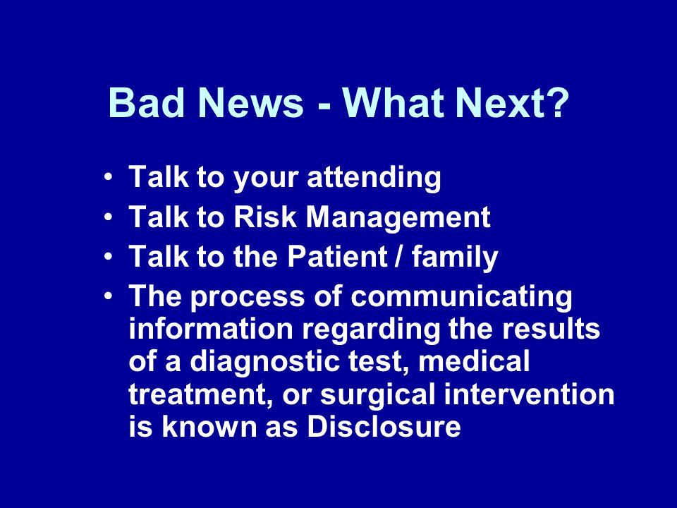 Bad News - What Next? Talk to your attending Talk to Risk Management Talk to the Patient / family The process of communicating information regarding t
