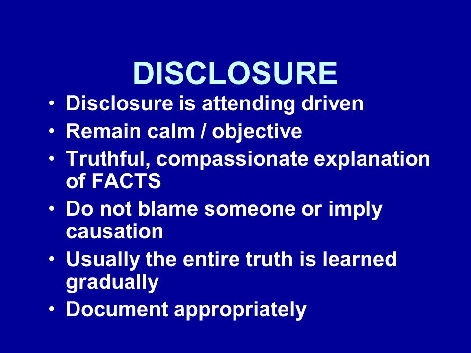 DISCLOSURE Disclosure is attending driven Remain calm / objective Truthful, compassionate explanation of FACTS Do not blame someone or imply causation Usually the entire truth is learned gradually Document appropriately