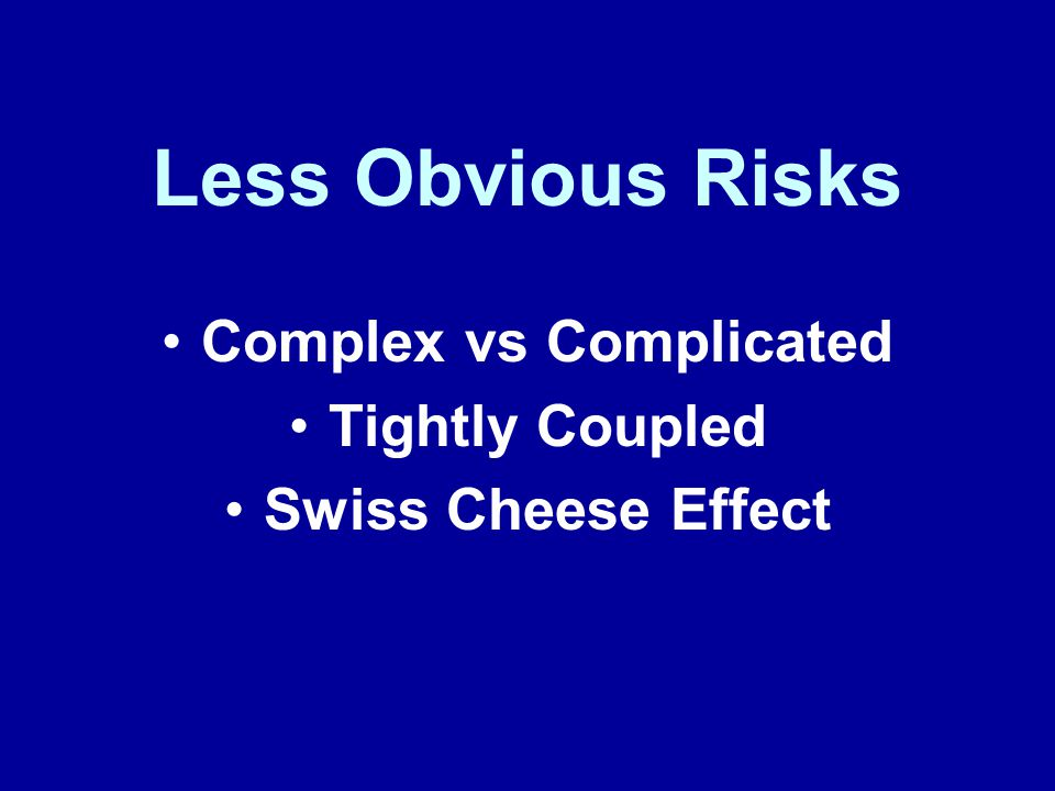 Less Obvious Risks Complex vs Complicated Tightly Coupled Swiss Cheese Effect