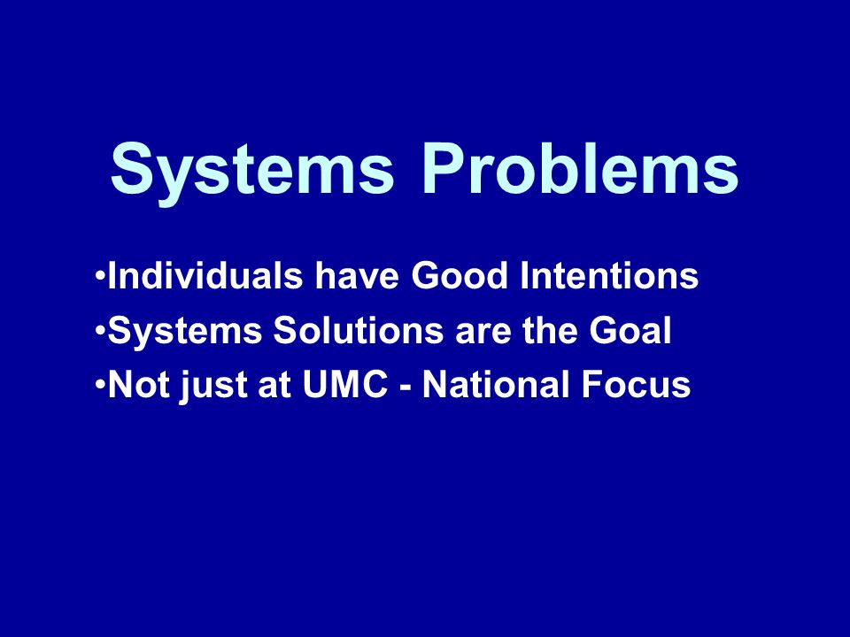 Systems Problems Individuals have Good Intentions Systems Solutions are the Goal Not just at UMC - National Focus