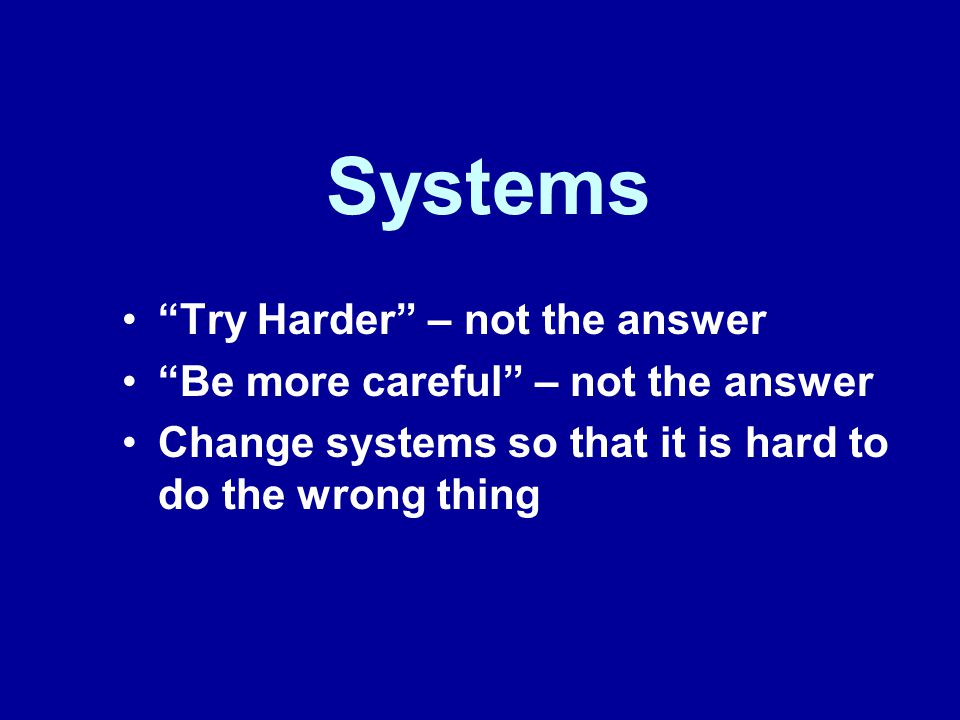 Systems Try Harder – not the answer Be more careful – not the answer Change systems so that it is hard to do the wrong thing