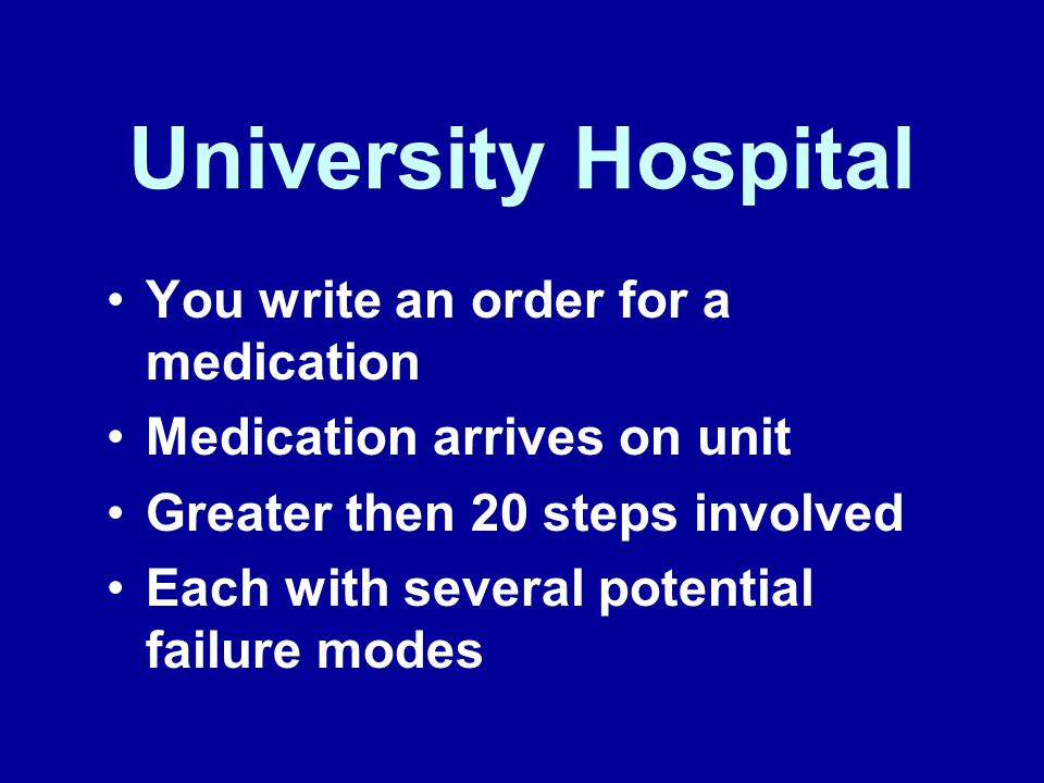 University Hospital You write an order for a medication Medication arrives on unit Greater then 20 steps involved Each with several potential failure