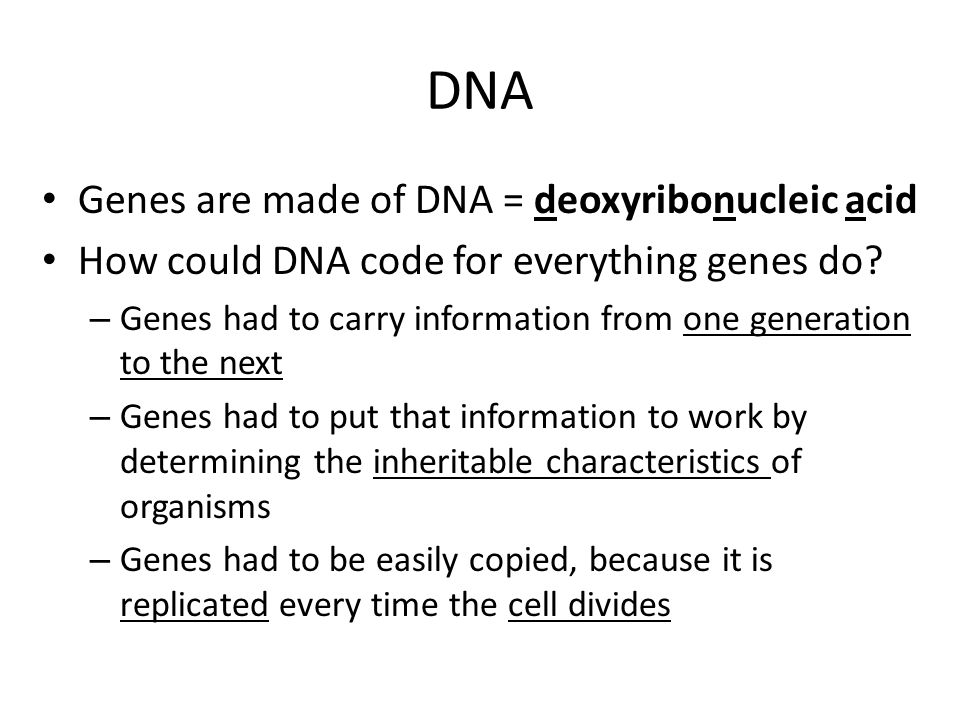 DNA Genes are made of DNA = deoxyribonucleic acid How could DNA code for everything genes do.