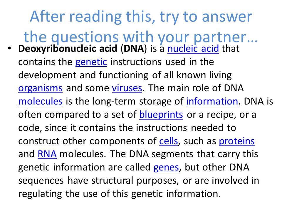 After reading this, try to answer the questions with your partner… Deoxyribonucleic acid (DNA) is a nucleic acid that contains the genetic instructions used in the development and functioning of all known living organisms and some viruses.