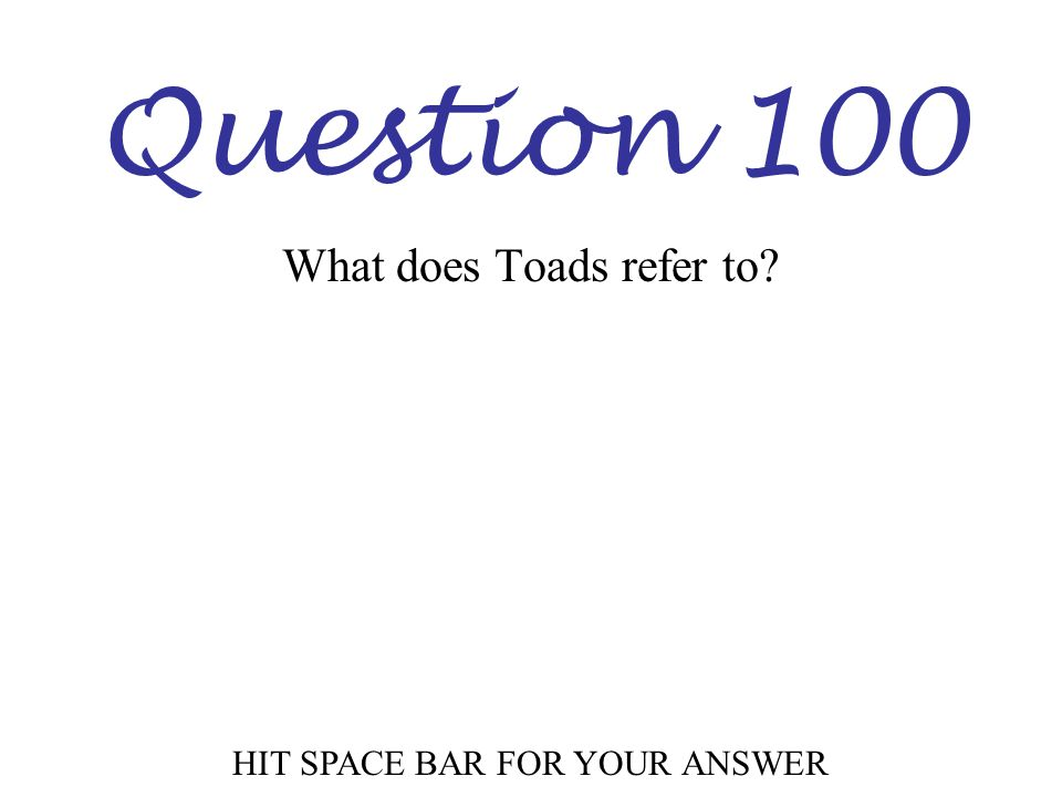 Question 100 HIT SPACE BAR FOR YOUR ANSWER What does Toads refer to?