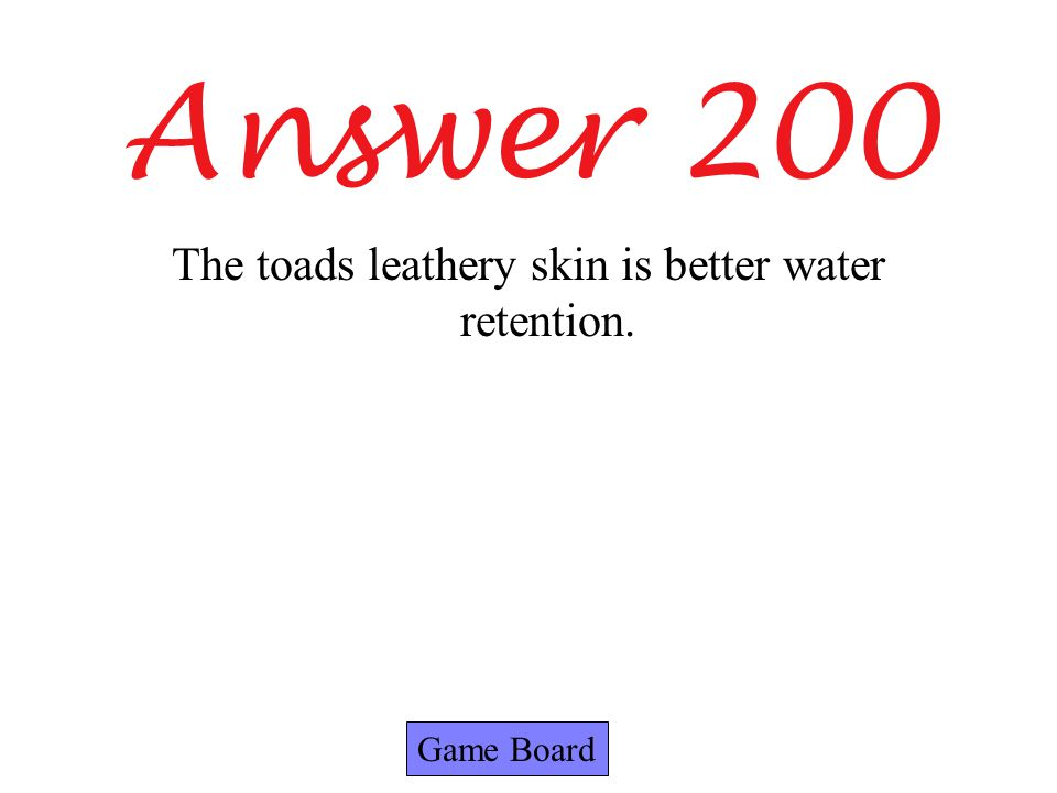 Answer 200 Game Board The toads leathery skin is better water retention.