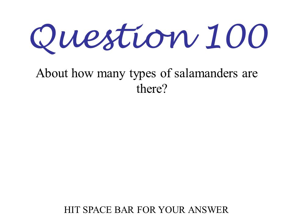 Question 100 About how many types of salamanders are there? HIT SPACE BAR FOR YOUR ANSWER