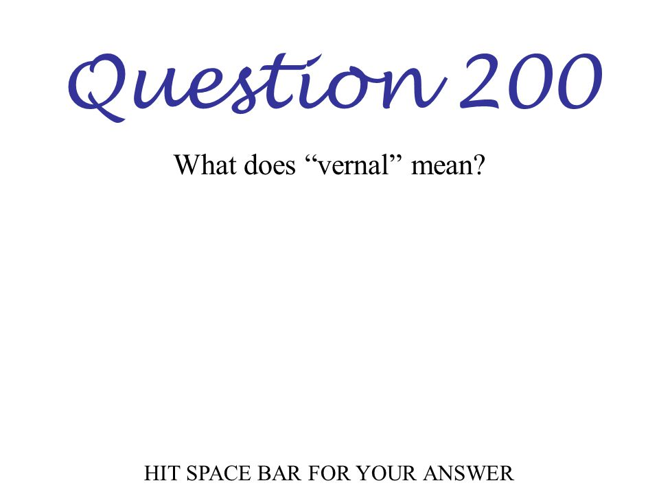 "Question 200 HIT SPACE BAR FOR YOUR ANSWER What does ""vernal"" mean?"