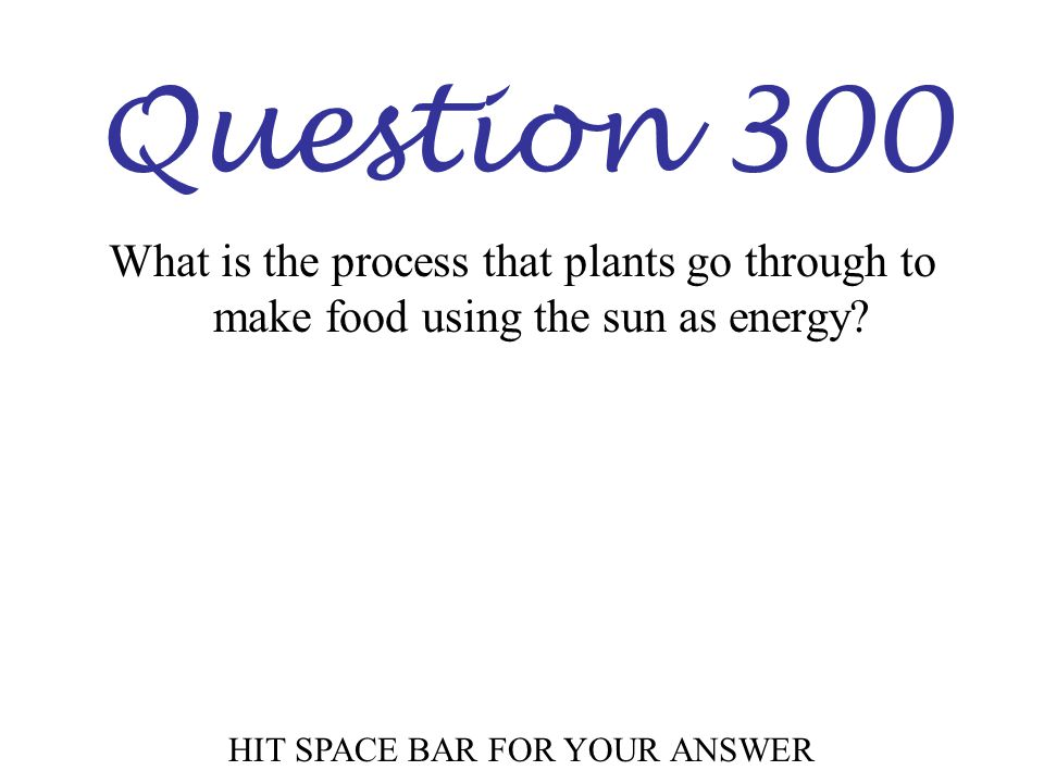 Question 300 HIT SPACE BAR FOR YOUR ANSWER What is the process that plants go through to make food using the sun as energy?