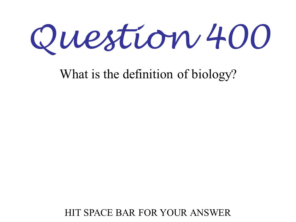 Question 400 HIT SPACE BAR FOR YOUR ANSWER What is the definition of biology?