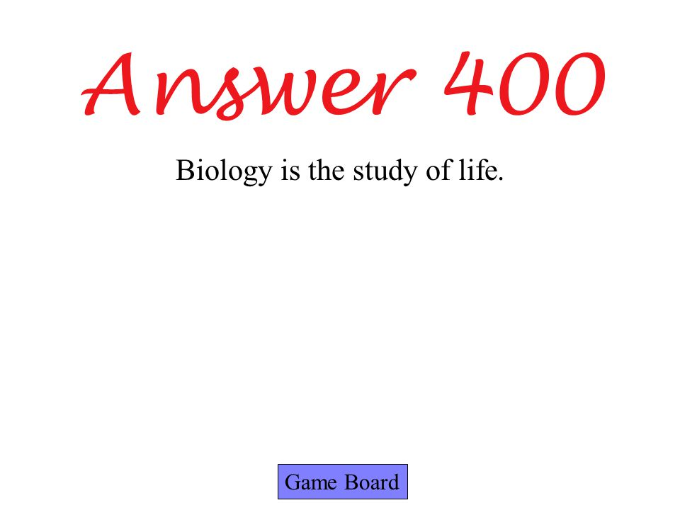 Answer 400 Game Board Biology is the study of life.