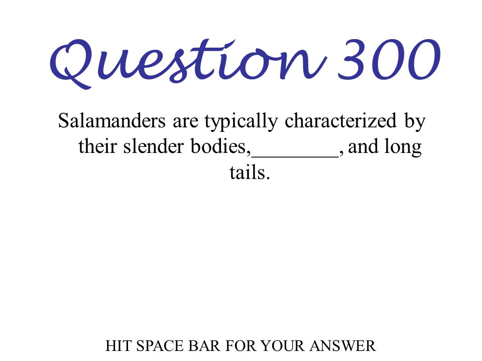 Question 300 HIT SPACE BAR FOR YOUR ANSWER Salamanders are typically characterized by their slender bodies,________, and long tails.