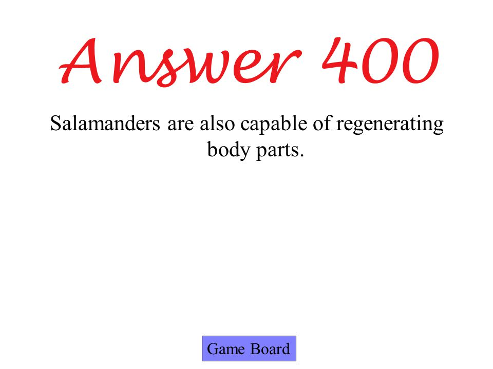 Answer 400 Game Board Salamanders are also capable of regenerating body parts.