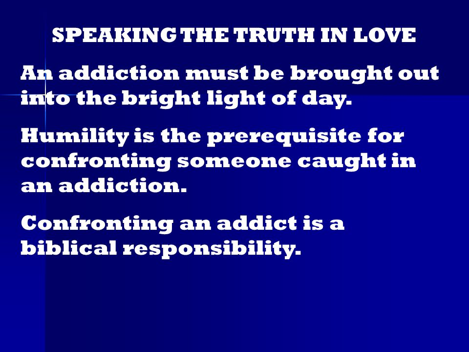 SPEAKING THE TRUTH IN LOVE An addiction must be brought out into the bright light of day.