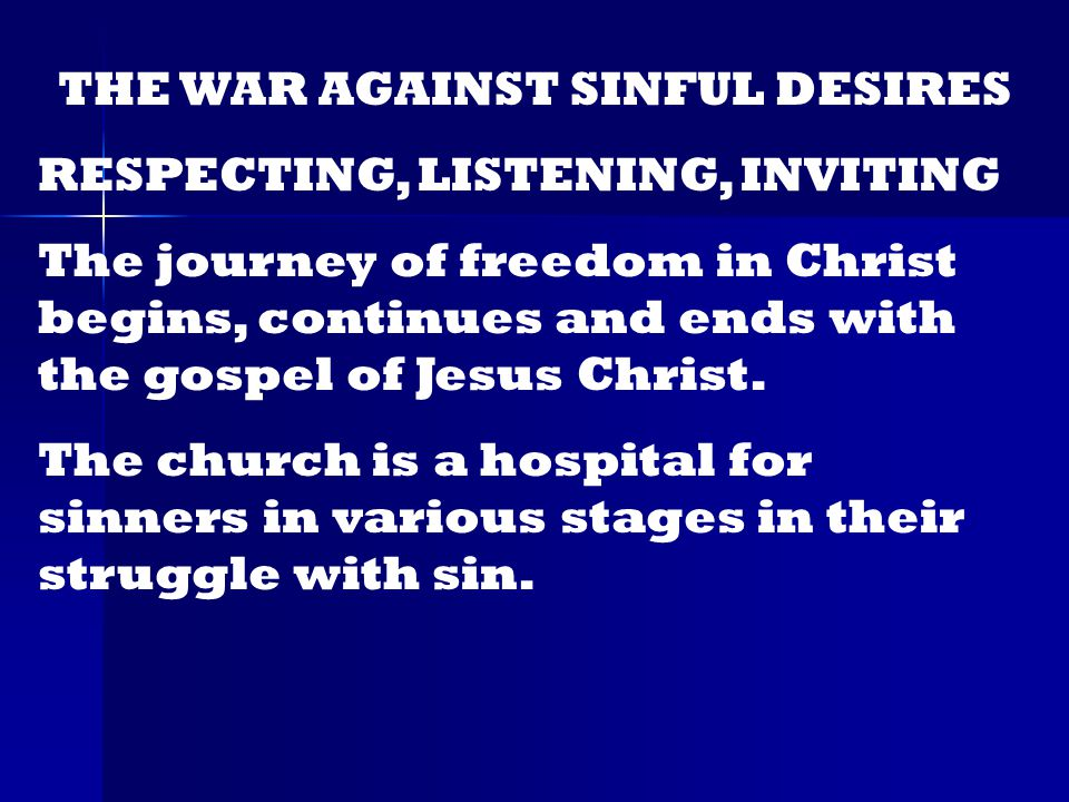 THE WAR AGAINST SINFUL DESIRES RESPECTING, LISTENING, INVITING The journey of freedom in Christ begins, continues and ends with the gospel of Jesus Christ.