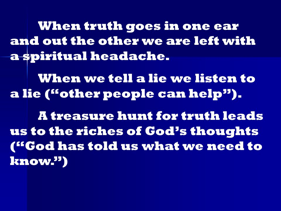 When truth goes in one ear and out the other we are left with a spiritual headache.